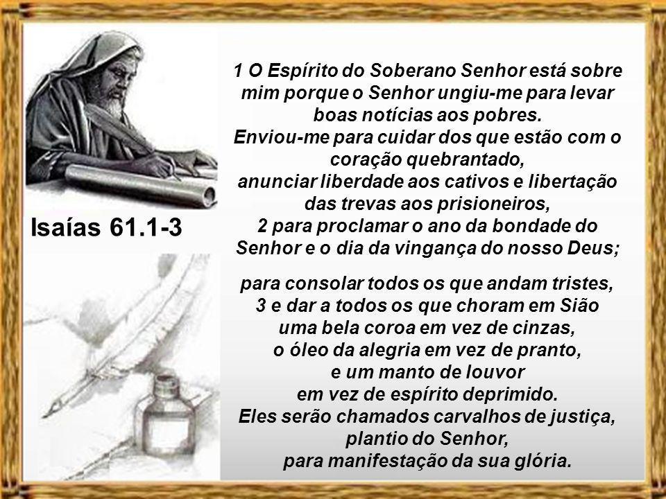1 O Espírito do Soberano Senhor está sobre mim porque o Senhor ungiu-me para levar boas notícias aos pobres.