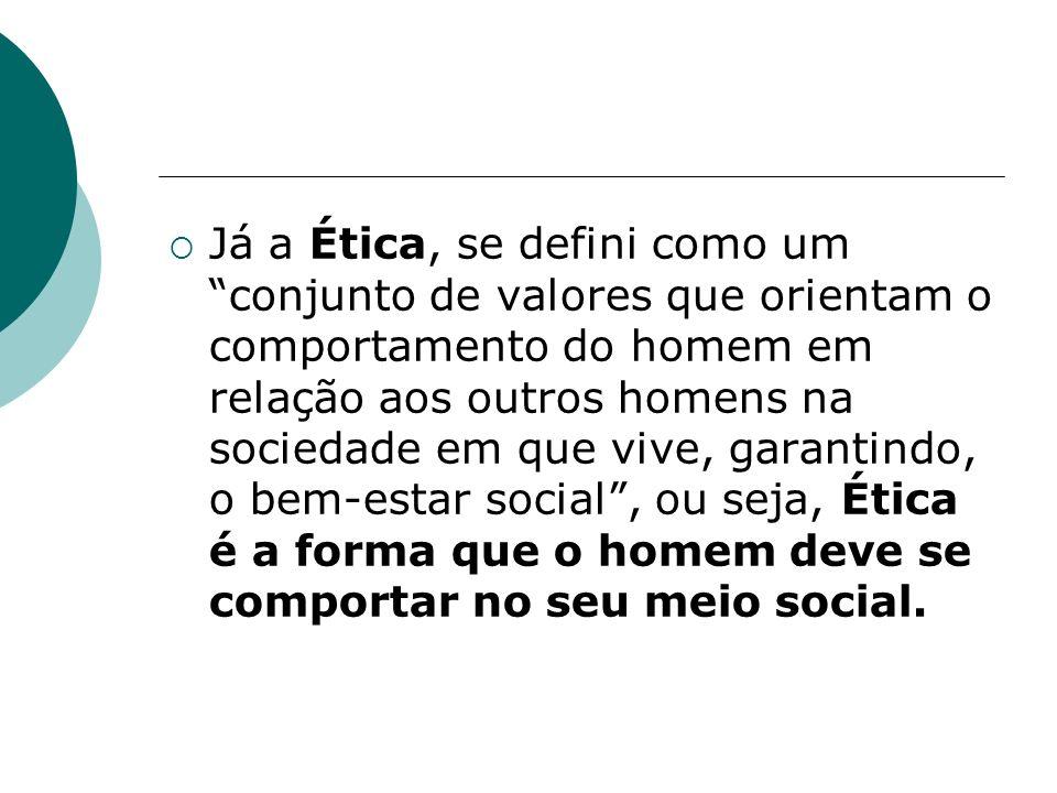 Já a Ética, se defini como um conjunto de valores que orientam o comportamento do homem em relação aos outros homens na sociedade em que vive, garantindo, o bem-estar social , ou seja, Ética é a forma que o homem deve se comportar no seu meio social.
