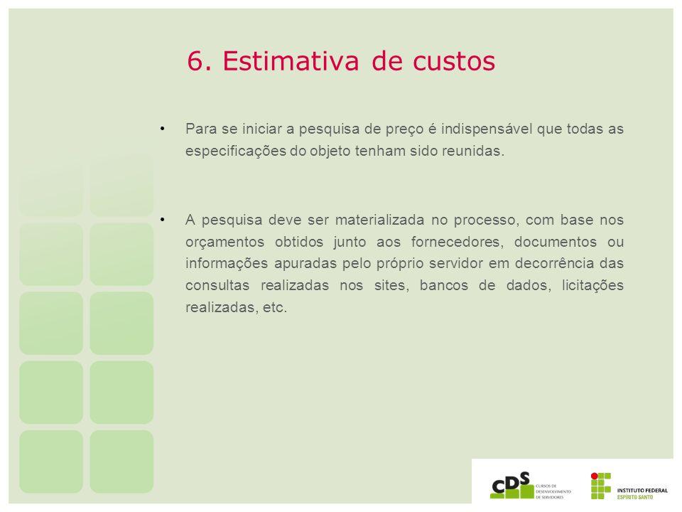 6. Estimativa de custosPara se iniciar a pesquisa de preço é indispensável que todas as especificações do objeto tenham sido reunidas.