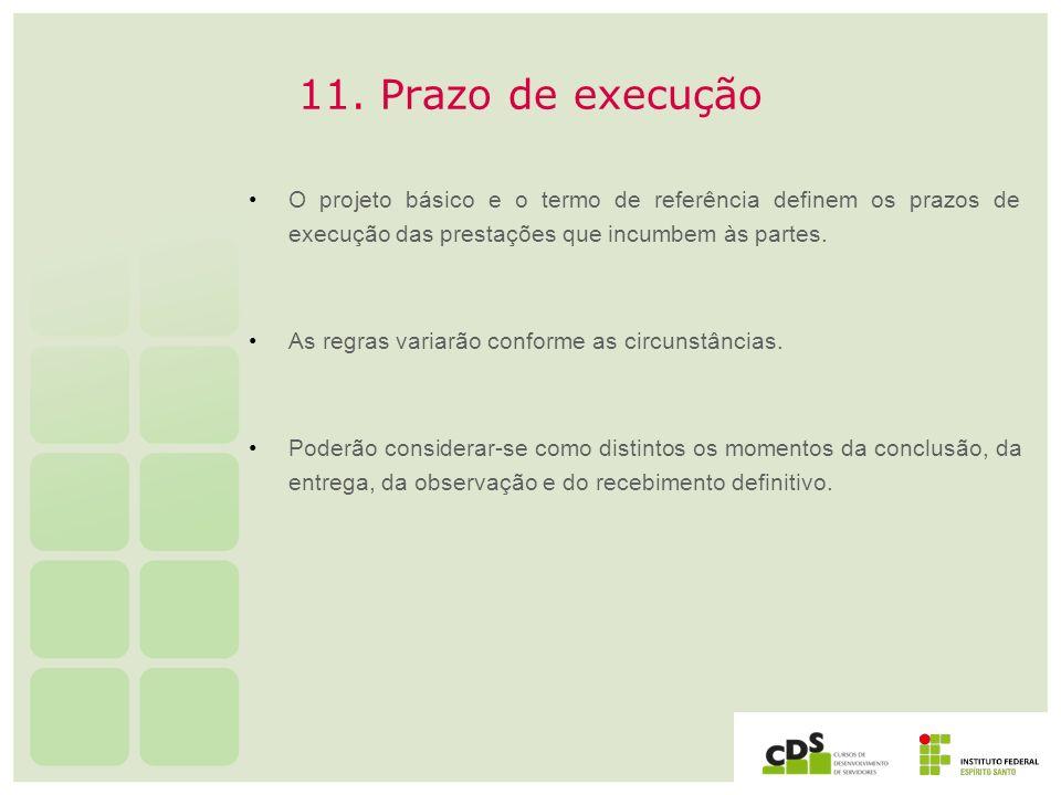 11. Prazo de execuçãoO projeto básico e o termo de referência definem os prazos de execução das prestações que incumbem às partes.