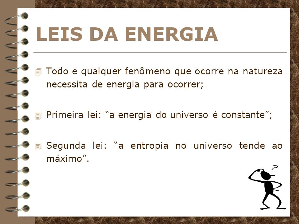 LEIS DA ENERGIATodo e qualquer fenômeno que ocorre na natureza necessita de energia para ocorrer; Primeira lei: a energia do universo é constante ;