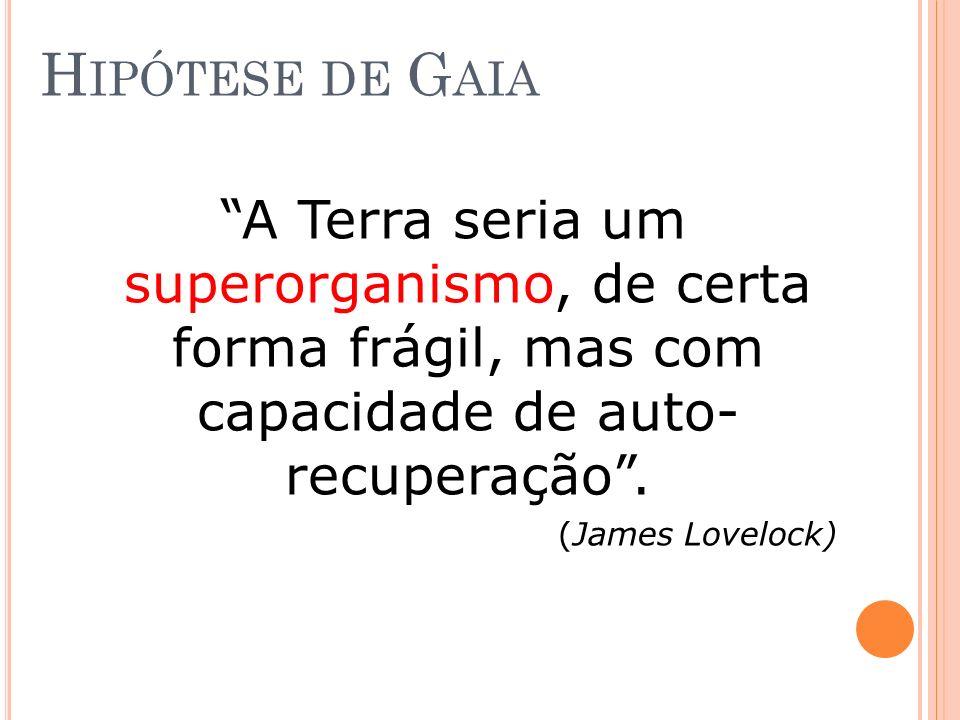 Hipótese de Gaia A Terra seria um superorganismo, de certa forma frágil, mas com capacidade de auto- recuperação .