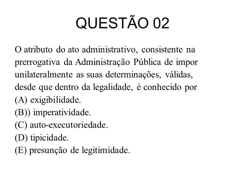 QUESTÃO 02 O atributo do ato administrativo, consistente na