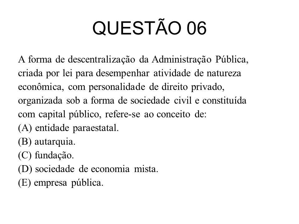 QUESTÃO 06 A forma de descentralização da Administração Pública,