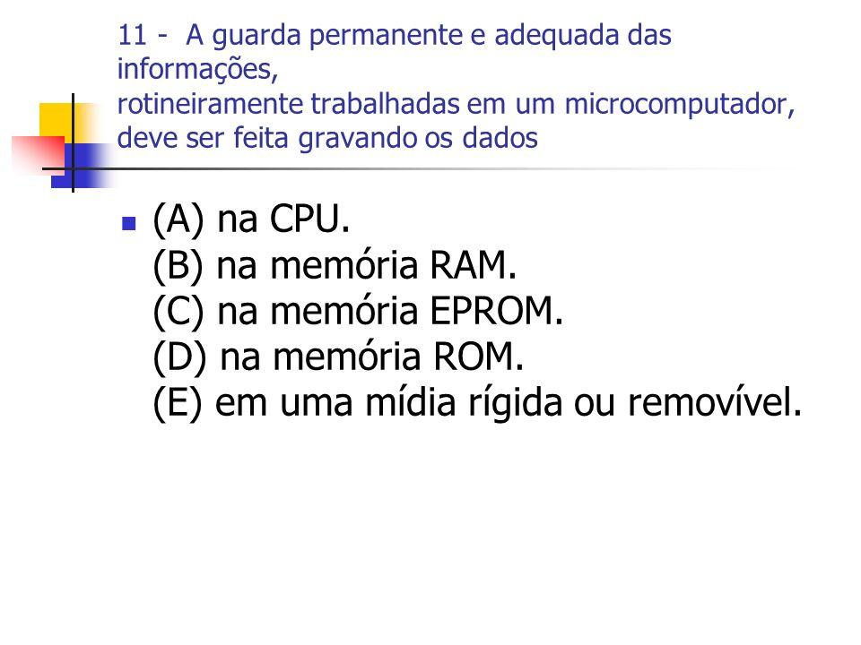 11 - A guarda permanente e adequada das informações, rotineiramente trabalhadas em um microcomputador, deve ser feita gravando os dados