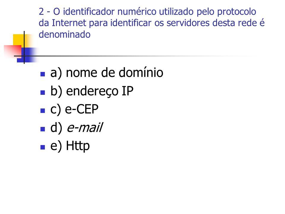 a) nome de domínio b) endereço IP c) e-CEP d) e-mail e) Http