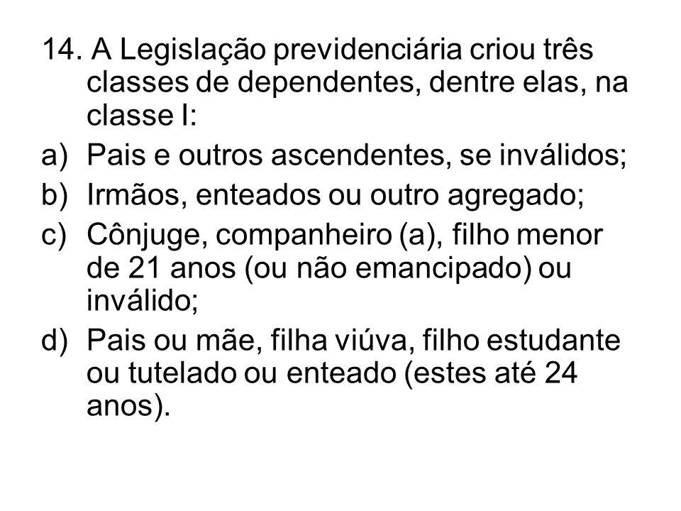 14. A Legislação previdenciária criou três classes de dependentes, dentre elas, na classe I: