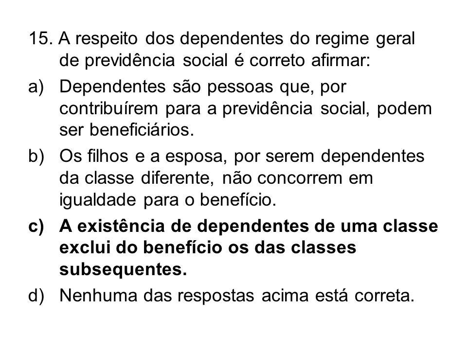 15. A respeito dos dependentes do regime geral de previdência social é correto afirmar: