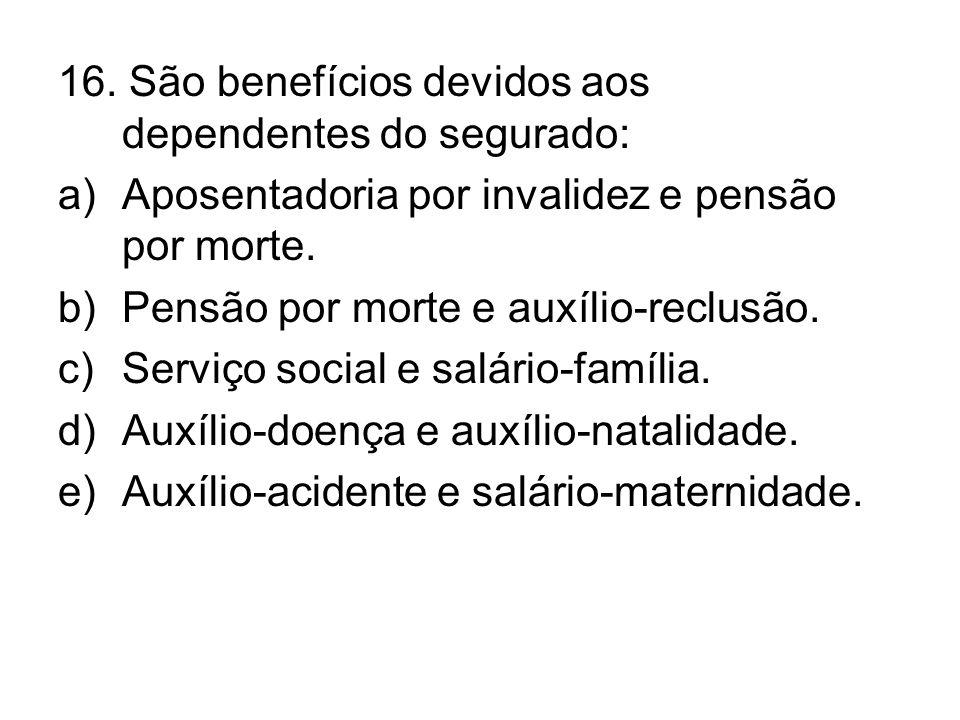 16. São benefícios devidos aos dependentes do segurado:
