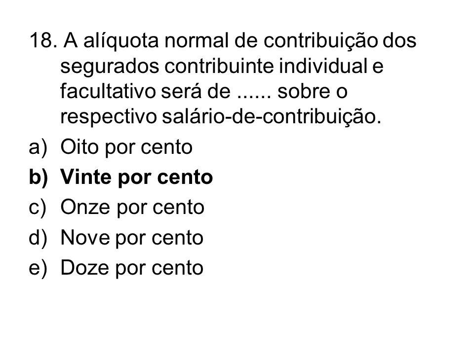18. A alíquota normal de contribuição dos segurados contribuinte individual e facultativo será de ...... sobre o respectivo salário-de-contribuição.