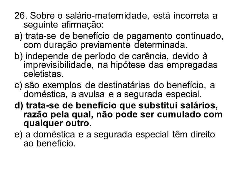 26. Sobre o salário-maternidade, está incorreta a seguinte afirmação: