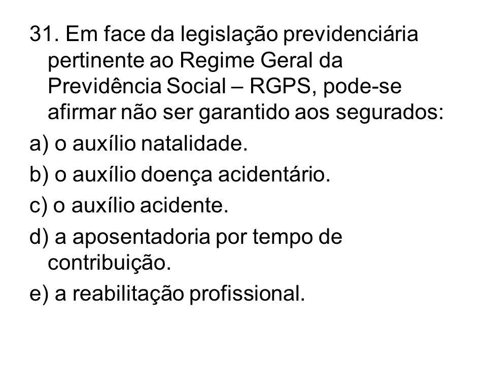 31. Em face da legislação previdenciária pertinente ao Regime Geral da Previdência Social – RGPS, pode-se afirmar não ser garantido aos segurados: