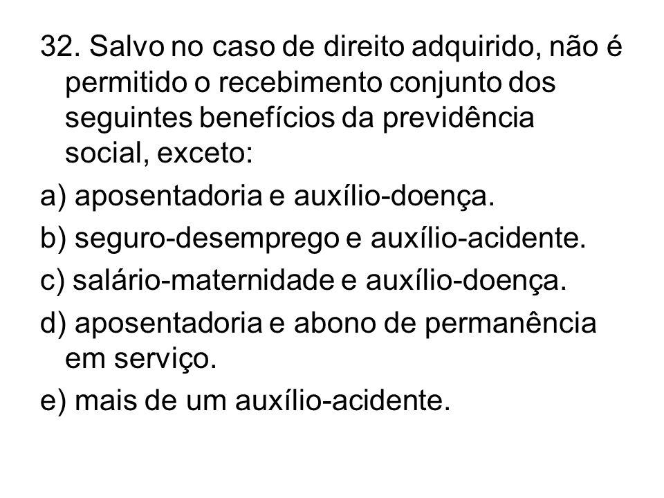 32. Salvo no caso de direito adquirido, não é permitido o recebimento conjunto dos seguintes benefícios da previdência social, exceto: