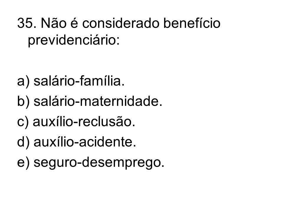 35. Não é considerado benefício previdenciário: