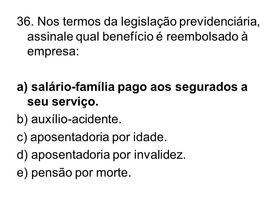36. Nos termos da legislação previdenciária, assinale qual benefício é reembolsado à empresa: