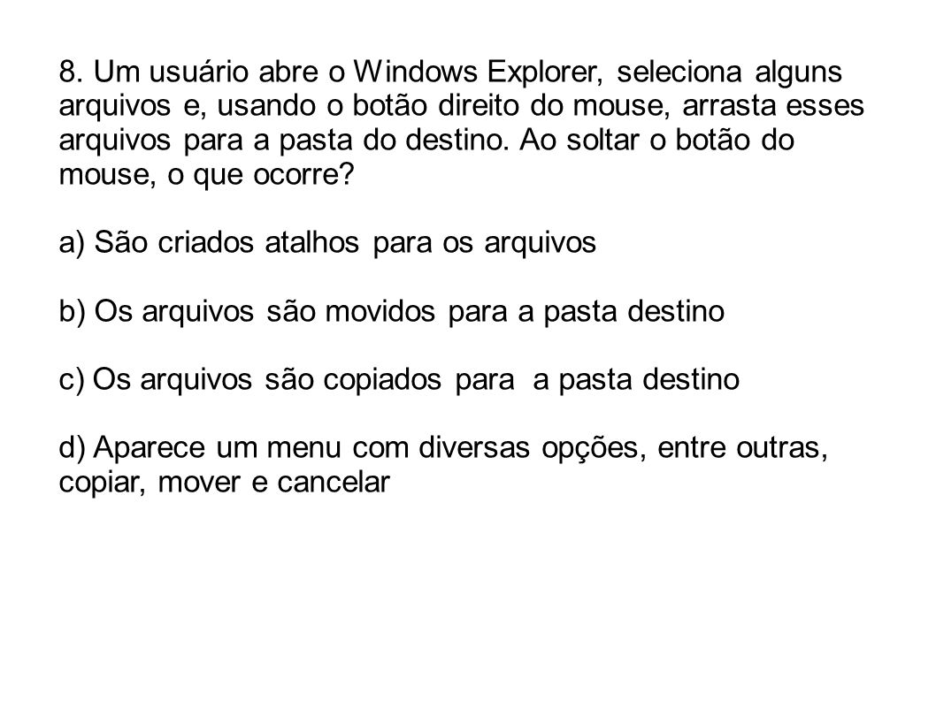 8. Um usuário abre o Windows Explorer, seleciona alguns arquivos e, usando o botão direito do mouse, arrasta esses arquivos para a pasta do destino. Ao soltar o botão do mouse, o que ocorre