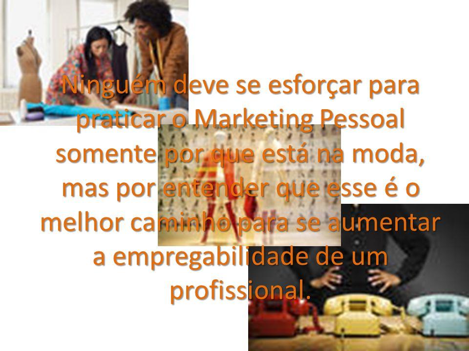 Ninguém deve se esforçar para praticar o Marketing Pessoal somente por que está na moda, mas por entender que esse é o melhor caminho para se aumentar a empregabilidade de um profissional.