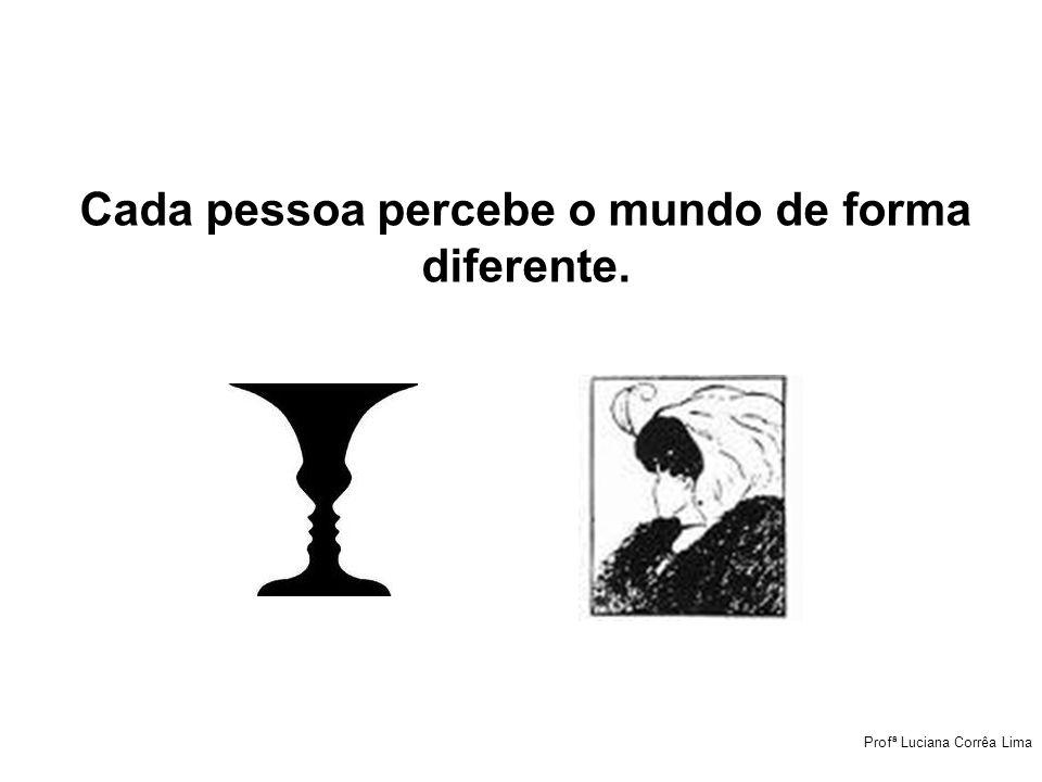 Cada pessoa percebe o mundo de forma diferente.