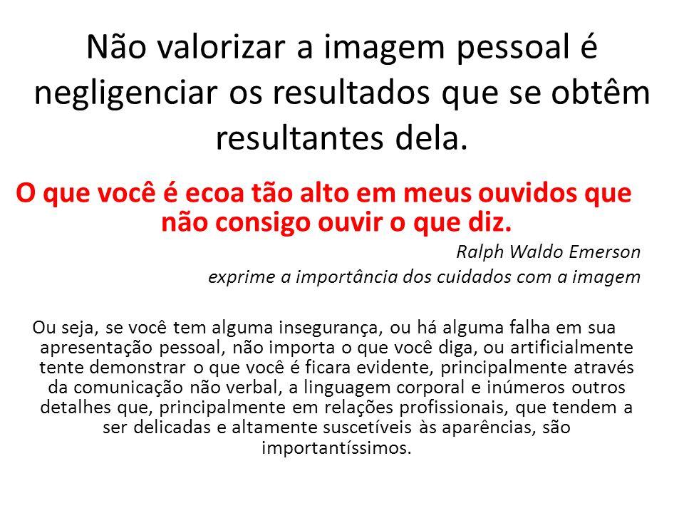 Não valorizar a imagem pessoal é negligenciar os resultados que se obtêm resultantes dela.