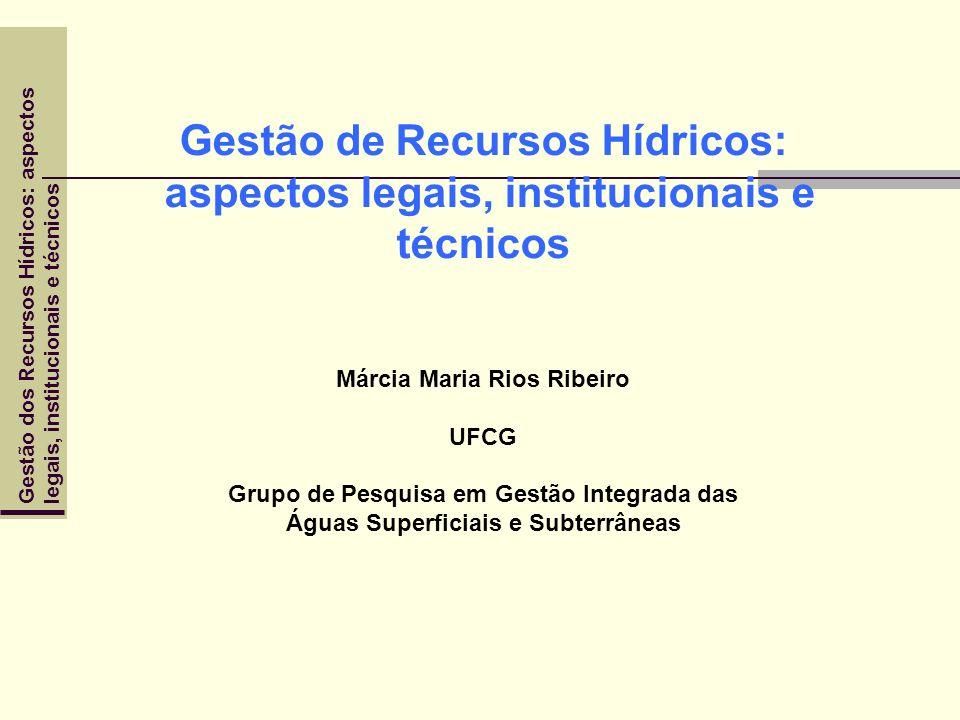 Gestão de Recursos Hídricos: aspectos legais, institucionais e técnicos Márcia Maria Rios Ribeiro UFCG Grupo de Pesquisa em Gestão Integrada das Águas Superficiais e Subterrâneas