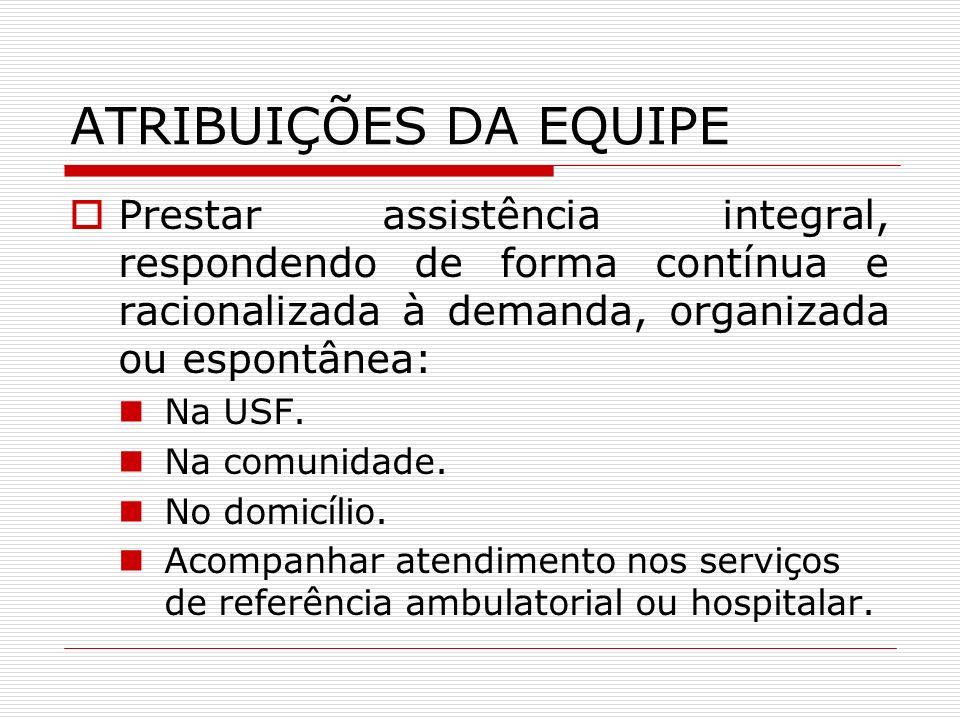 ATRIBUIÇÕES DA EQUIPE Prestar assistência integral, respondendo de forma contínua e racionalizada à demanda, organizada ou espontânea: