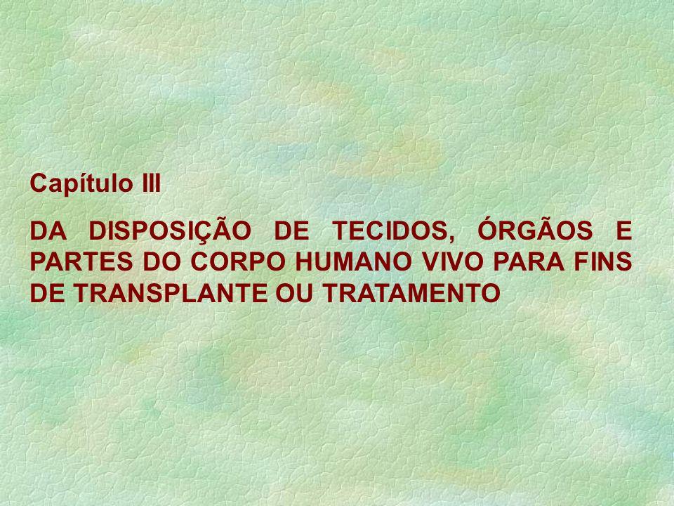 Capítulo III DA DISPOSIÇÃO DE TECIDOS, ÓRGÃOS E PARTES DO CORPO HUMANO VIVO PARA FINS DE TRANSPLANTE OU TRATAMENTO.