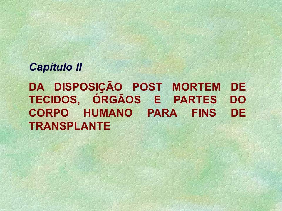 Capítulo II DA DISPOSIÇÃO POST MORTEM DE TECIDOS, ÓRGÃOS E PARTES DO CORPO HUMANO PARA FINS DE TRANSPLANTE.