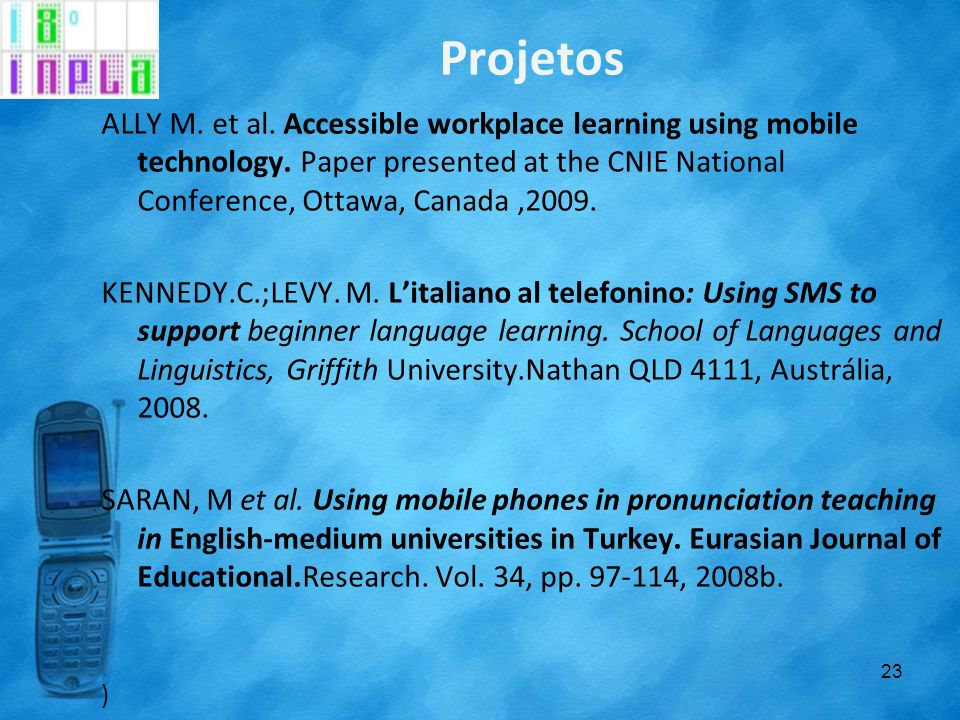 ProjetosALLY M. et al. Accessible workplace learning using mobile technology. Paper presented at the CNIE National Conference, Ottawa, Canada ,2009.