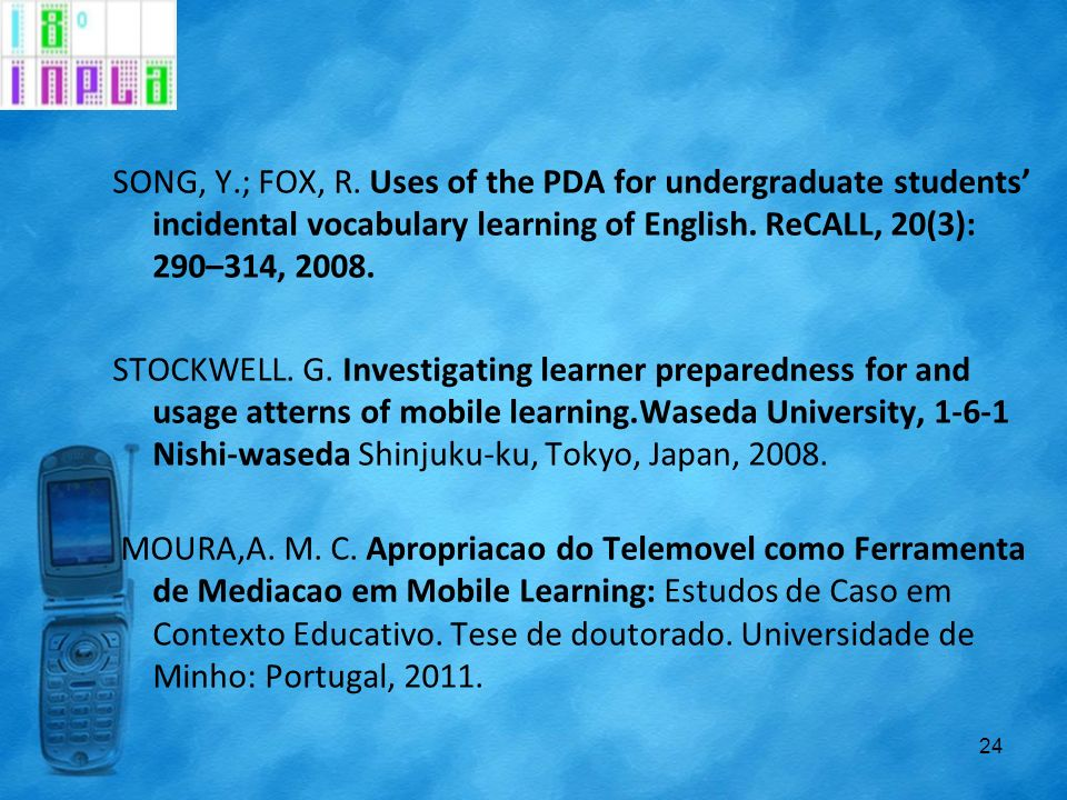 SONG, Y.; FOX, R. Uses of the PDA for undergraduate students' incidental vocabulary learning of English. ReCALL, 20(3): 290–314, 2008.