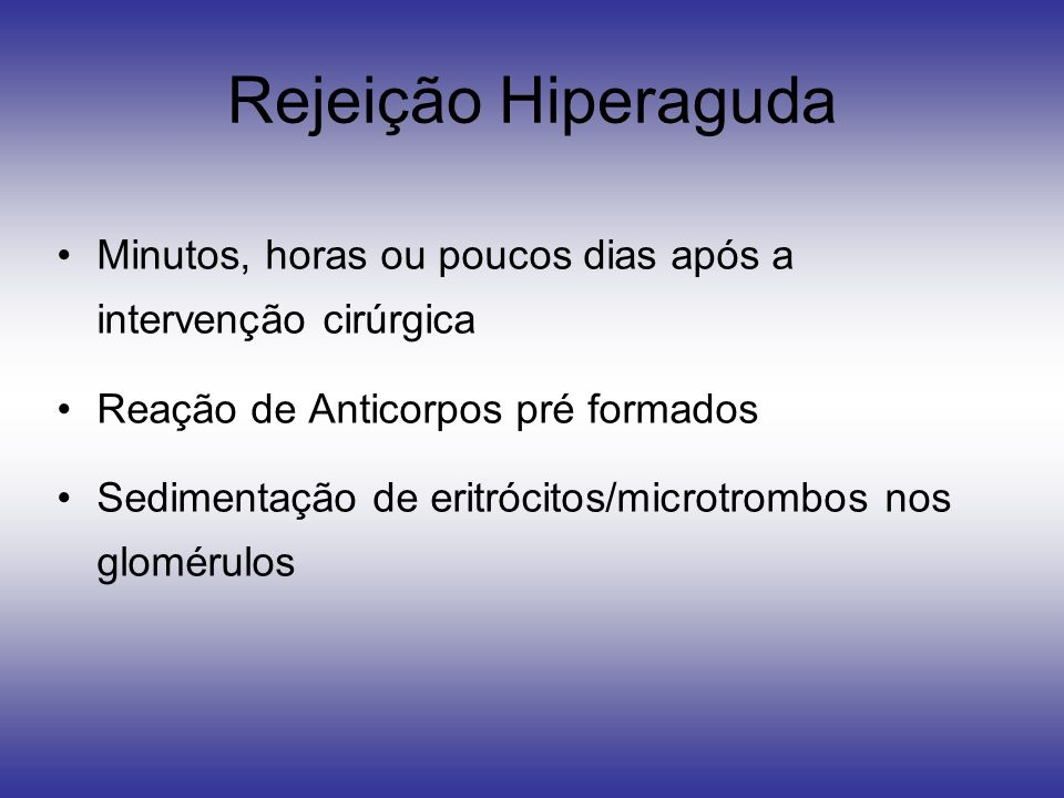 Rejeição Hiperaguda Minutos, horas ou poucos dias após a intervenção cirúrgica. Reação de Anticorpos pré formados.