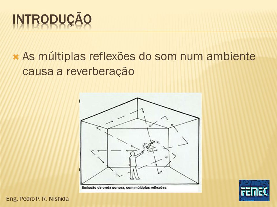 introdução As múltiplas reflexões do som num ambiente causa a reverberação Eng. Pedro P. R. Nishida