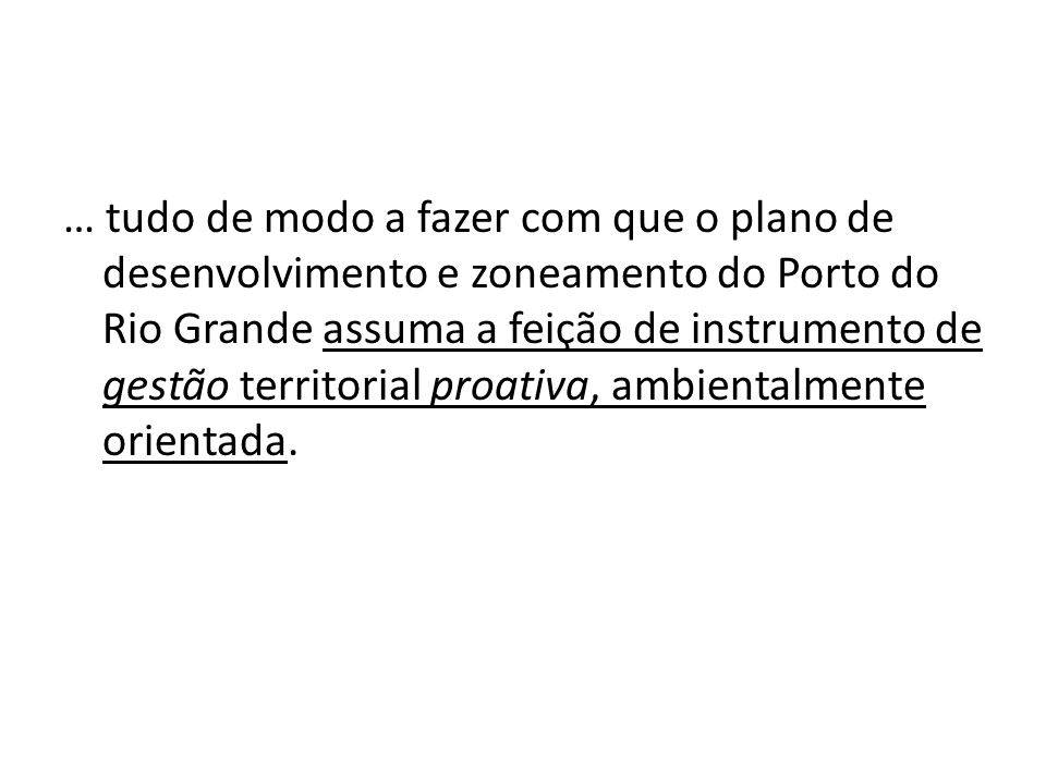 … tudo de modo a fazer com que o plano de desenvolvimento e zoneamento do Porto do Rio Grande assuma a feição de instrumento de gestão territorial proativa, ambientalmente orientada.