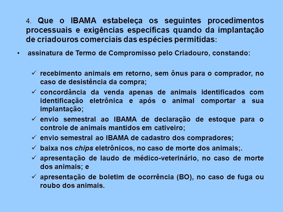 4. Que o IBAMA estabeleça os seguintes procedimentos processuais e exigências específicas quando da implantação de criadouros comerciais das espécies permitidas: