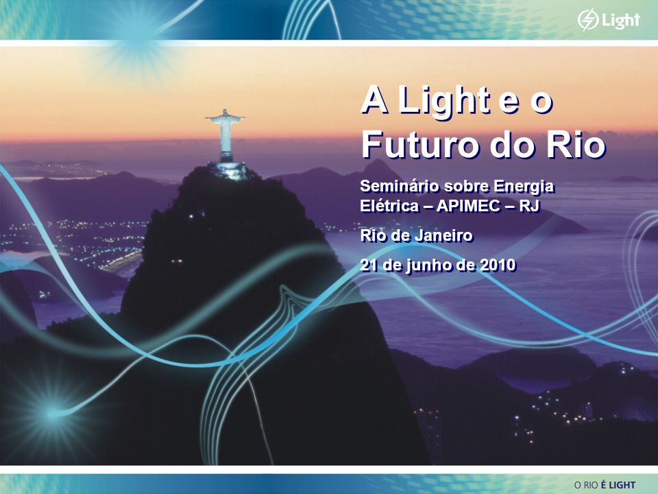 A Light e o Futuro do RioSeminário sobre Energia Elétrica – APIMEC – RJ. Rio de Janeiro. 21 de junho de 2010.