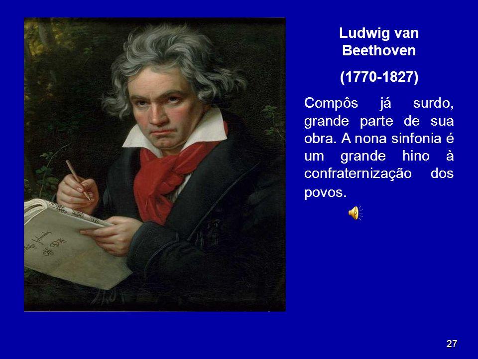 Ludwig van Beethoven (1770-1827) Compôs já surdo, grande parte de sua obra.
