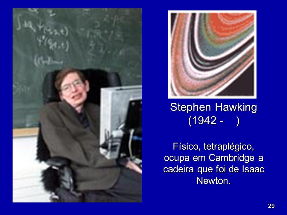 Stephen Hawking (1942 - ) Físico, tetraplégico, ocupa em Cambridge a cadeira que foi de Isaac Newton.