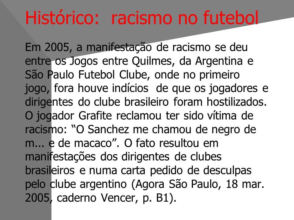 Histórico: racismo no futebol Em 2005, a manifestação de racismo se deu entre os Jogos entre Quilmes, da Argentina e São Paulo Futebol Clube, onde no primeiro jogo, fora houve indícios de que os jogadores e dirigentes do clube brasileiro foram hostilizados.