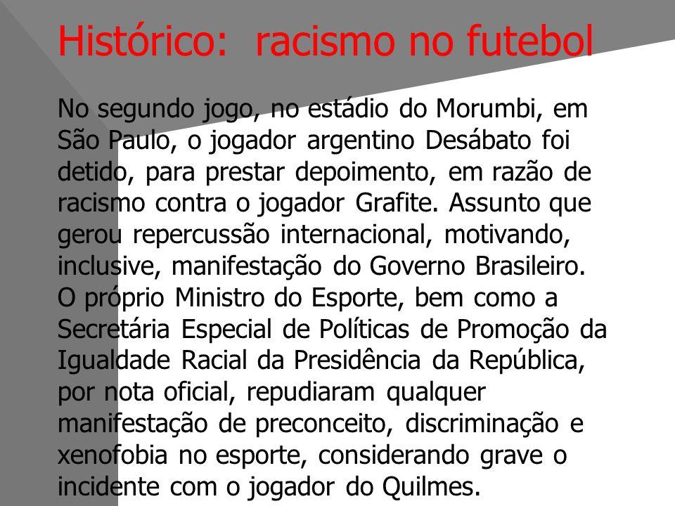 Histórico: racismo no futebol No segundo jogo, no estádio do Morumbi, em São Paulo, o jogador argentino Desábato foi detido, para prestar depoimento, em razão de racismo contra o jogador Grafite.