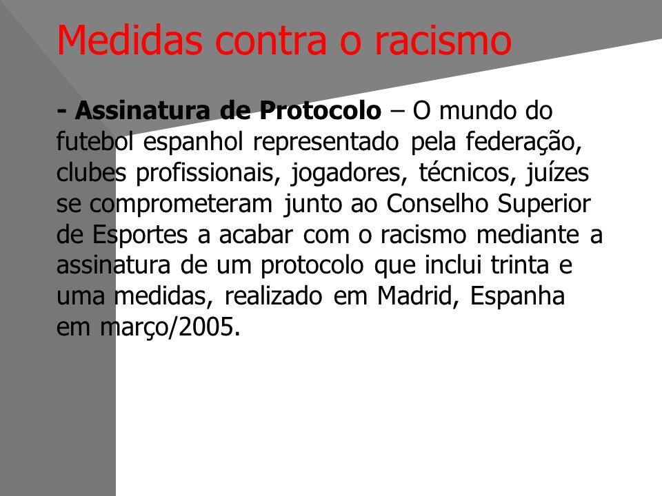 Medidas contra o racismo - Assinatura de Protocolo – O mundo do futebol espanhol representado pela federação, clubes profissionais, jogadores, técnicos, juízes se comprometeram junto ao Conselho Superior de Esportes a acabar com o racismo mediante a assinatura de um protocolo que inclui trinta e uma medidas, realizado em Madrid, Espanha em março/2005.