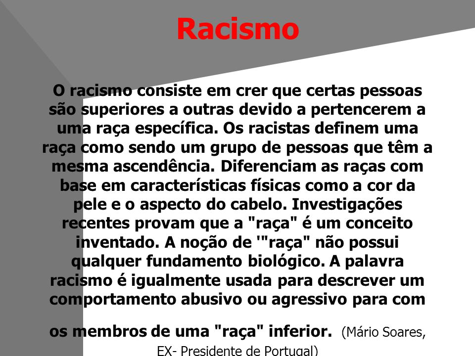 Racismo O racismo consiste em crer que certas pessoas são superiores a outras devido a pertencerem a uma raça específica.