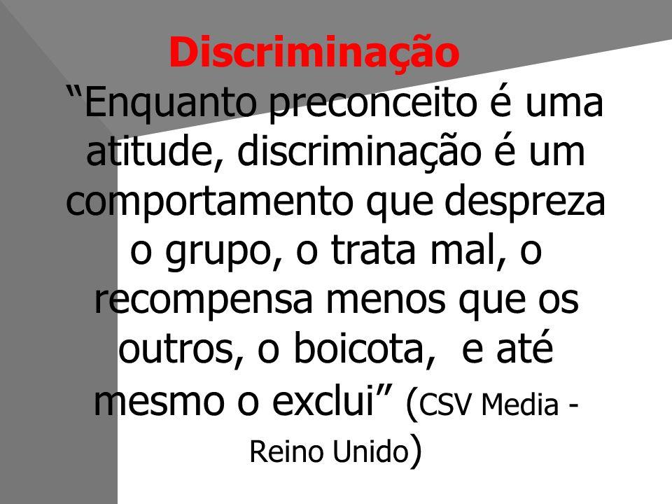 Discriminação Enquanto preconceito é uma atitude, discriminação é um comportamento que despreza o grupo, o trata mal, o recompensa menos que os outros, o boicota, e até mesmo o exclui (CSV Media - Reino Unido)