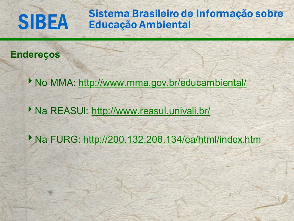 Endereços No MMA: http://www.mma.gov.br/educambiental/ Na REASUl: http://www.reasul.univali.br/ Na FURG: http://200.132.208.134/ea/html/index.htm.
