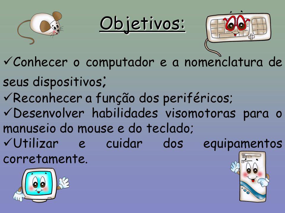Objetivos: Conhecer o computador e a nomenclatura de seus dispositivos; Reconhecer a função dos periféricos;