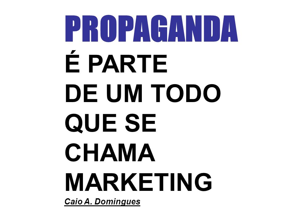 PROPAGANDA É PARTE DE UM TODO QUE SE CHAMA MARKETING Caio A. Domingues