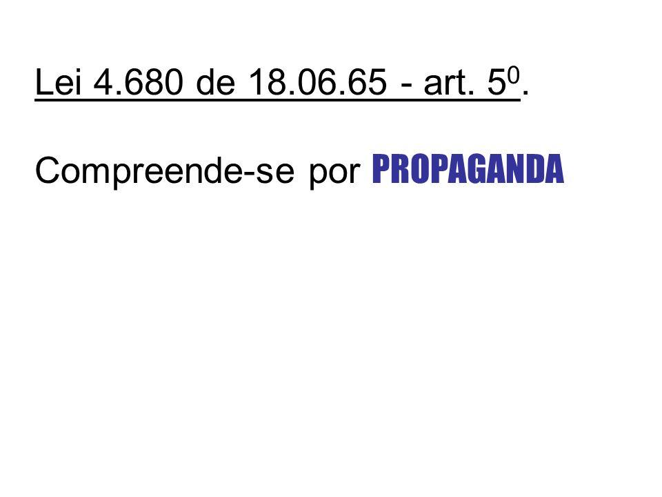 Lei 4.680 de 18.06.65 - art. 50. Compreende-se por PROPAGANDA