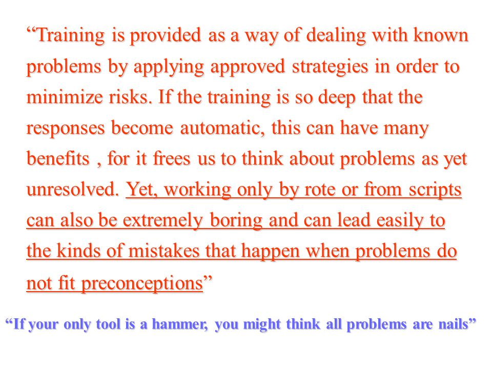 Training is provided as a way of dealing with known problems by applying approved strategies in order to minimize risks. If the training is so deep that the responses become automatic, this can have many benefits , for it frees us to think about problems as yet unresolved. Yet, working only by rote or from scripts can also be extremely boring and can lead easily to the kinds of mistakes that happen when problems do not fit preconceptions
