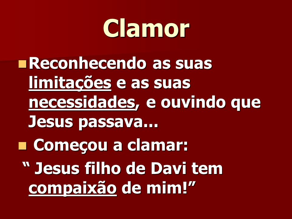 Clamor Reconhecendo as suas limitações e as suas necessidades, e ouvindo que Jesus passava... Começou a clamar: