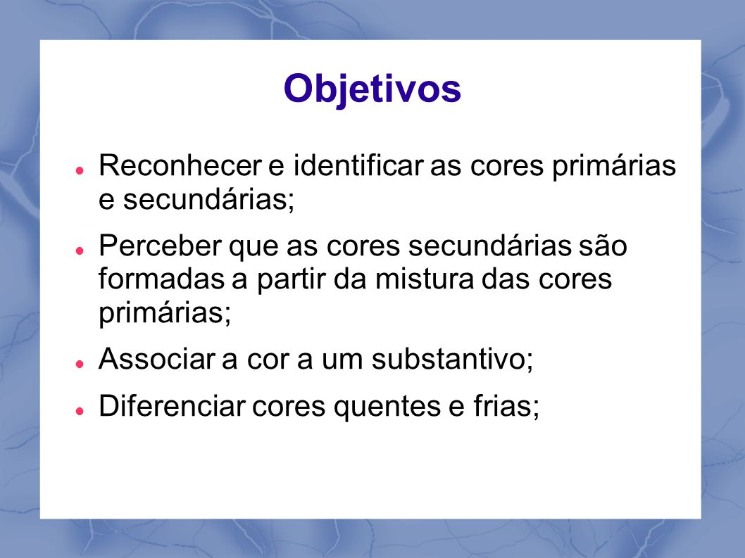 Objetivos Reconhecer e identificar as cores primárias e secundárias;