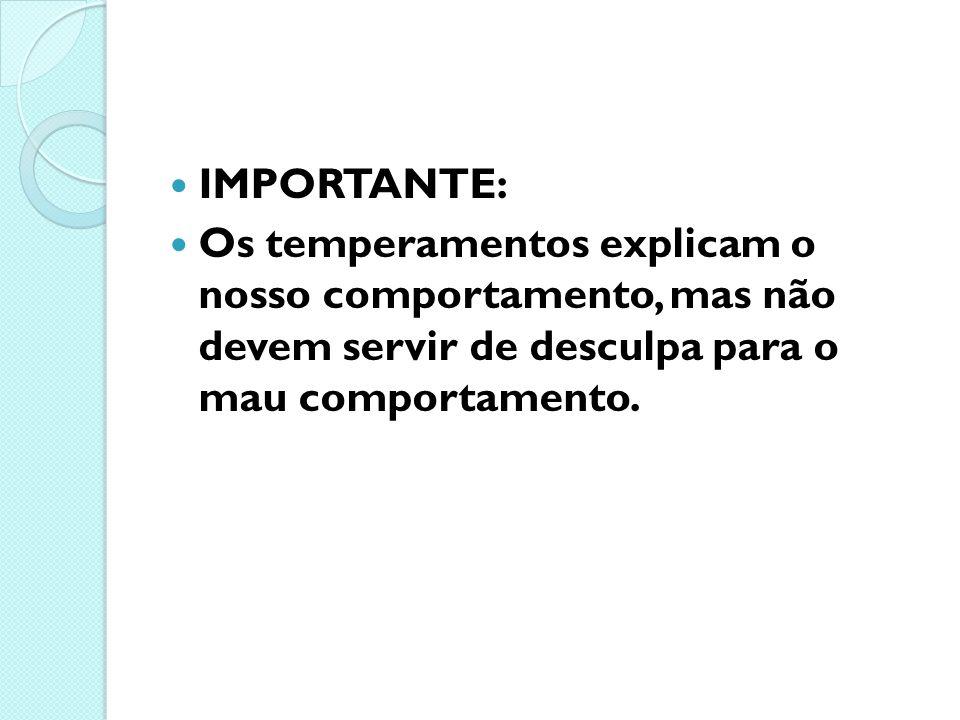 IMPORTANTE: Os temperamentos explicam o nosso comportamento, mas não devem servir de desculpa para o mau comportamento.