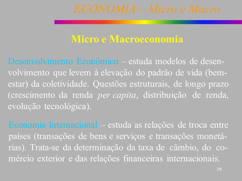 Micro e Macroeconomia Desenvolvimento Econômico – estuda modelos de desen- volvimento que levem à elevação do padrão de vida (bem-